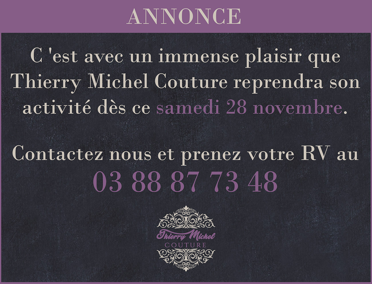 C 'est avec un immense plaisir que Thierry Michel Couture reprendra son activité dès ce samedi 28 novembre.  Contactez nous et prenez votre RV au 03 88 87 73 48